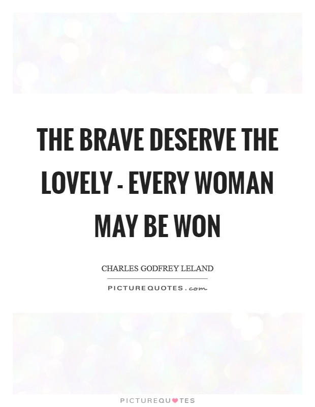 The brave deserve the lovely - every woman may be won Picture Quote #1