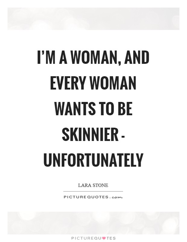 I'm a woman, and every woman wants to be skinnier - unfortunately Picture Quote #1