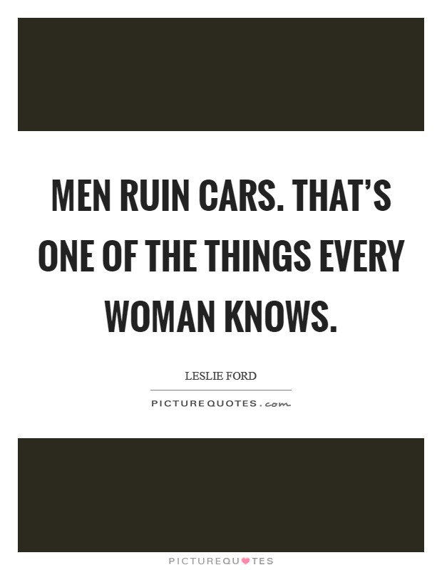 Men ruin cars. That's one of the things every woman knows Picture Quote #1