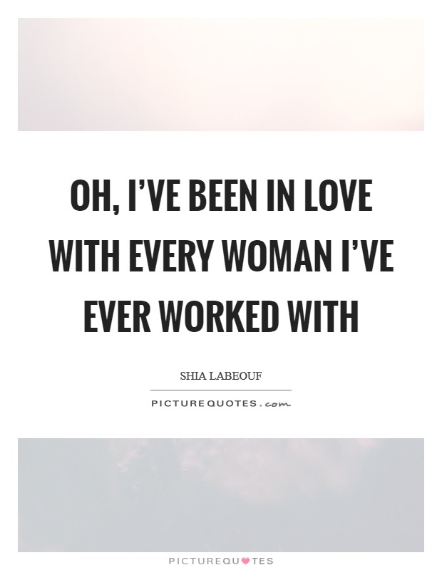 Oh, I've been in love with every woman I've ever worked with Picture Quote #1