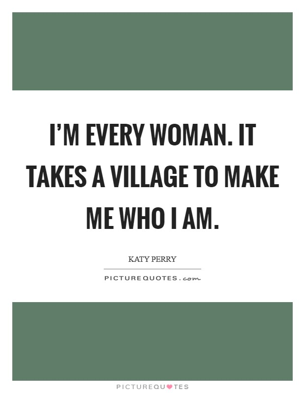 I'm every woman. It takes a village to make me who I am Picture Quote #1