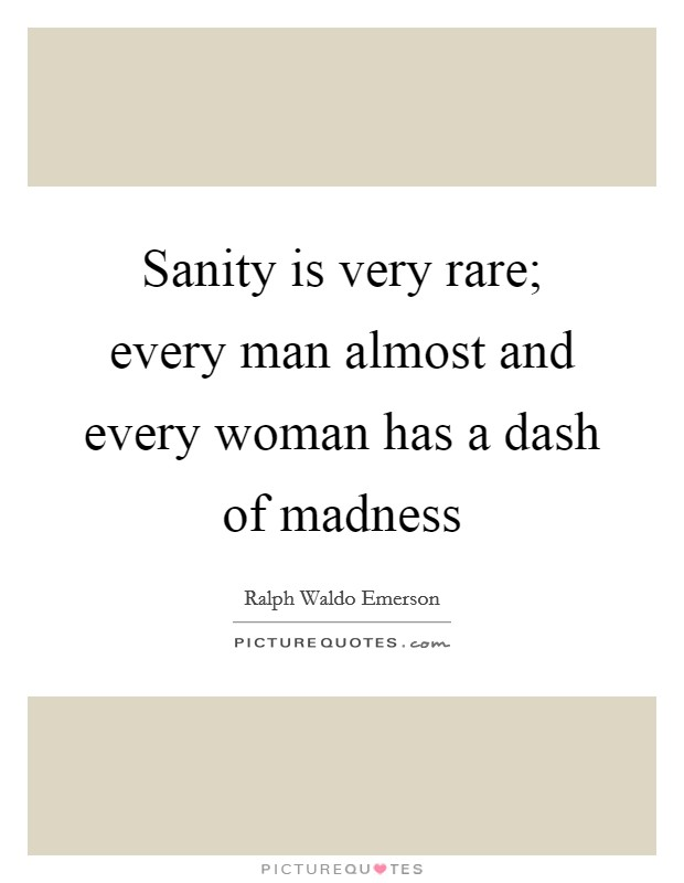 Sanity is very rare; every man almost and every woman has a dash of madness Picture Quote #1