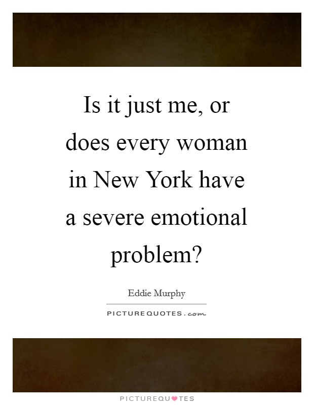 Is it just me, or does every woman in New York have a severe emotional problem? Picture Quote #1