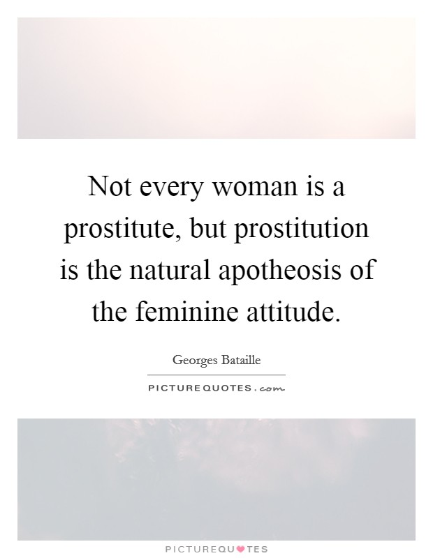 Not every woman is a prostitute, but prostitution is the natural apotheosis of the feminine attitude Picture Quote #1