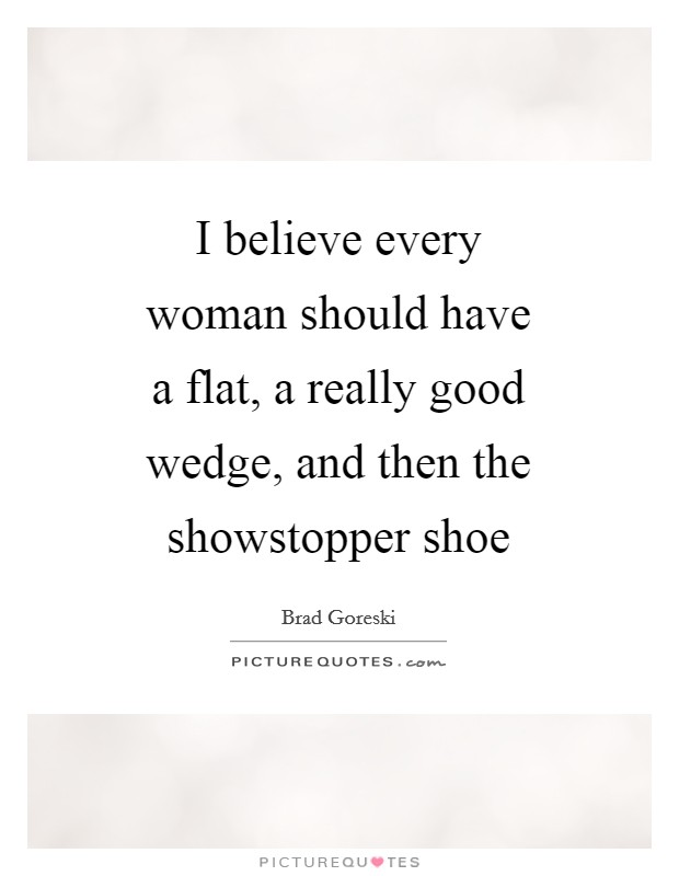 I believe every woman should have a flat, a really good wedge, and then the showstopper shoe Picture Quote #1