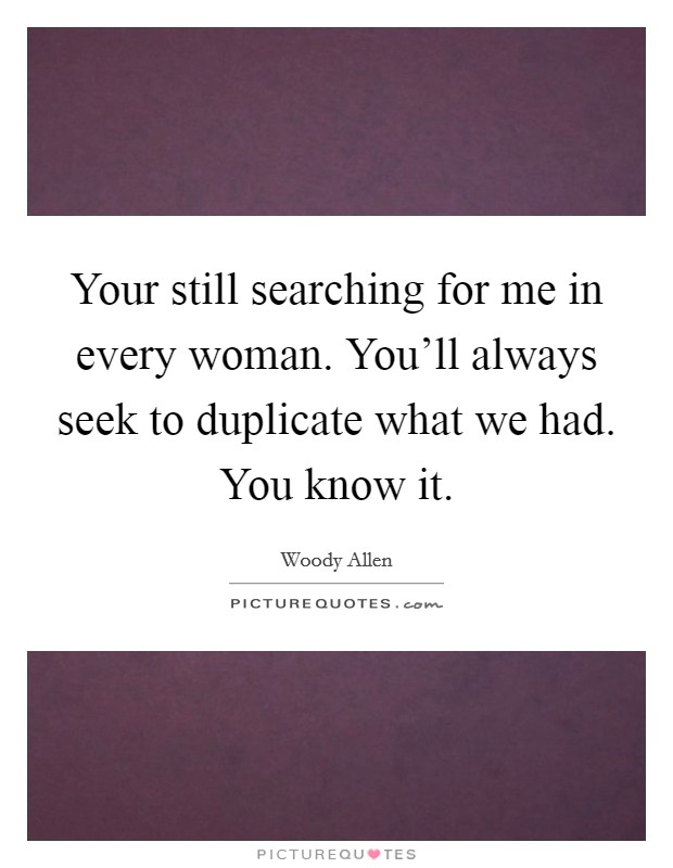 Your still searching for me in every woman. You'll always seek to duplicate what we had. You know it Picture Quote #1