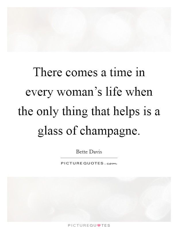 There comes a time in every woman's life when the only thing that helps is a glass of champagne Picture Quote #1