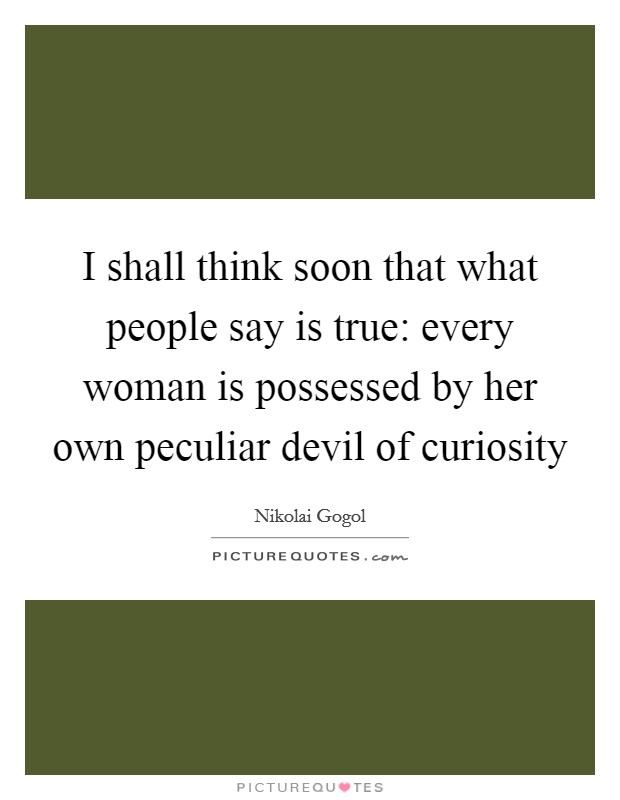 I shall think soon that what people say is true: every woman is possessed by her own peculiar devil of curiosity Picture Quote #1
