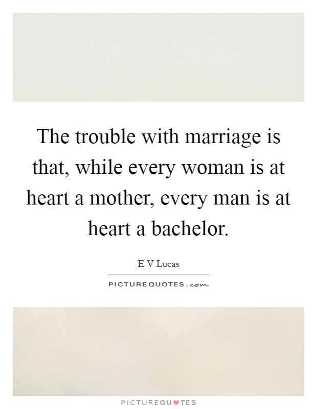 The trouble with marriage is that, while every woman is at heart a mother, every man is at heart a bachelor Picture Quote #1