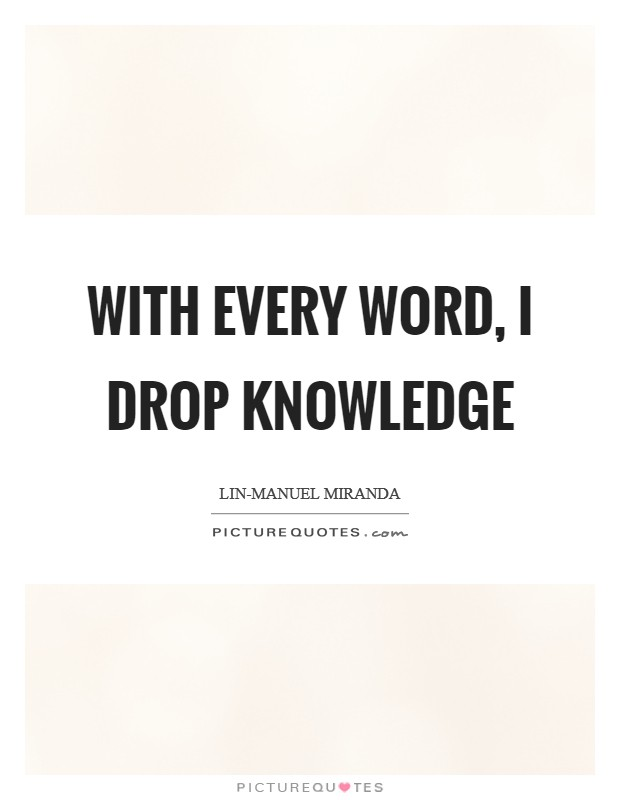 With every word, I drop knowledge Picture Quote #1