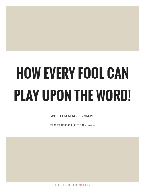 How every fool can play upon the word! Picture Quote #1