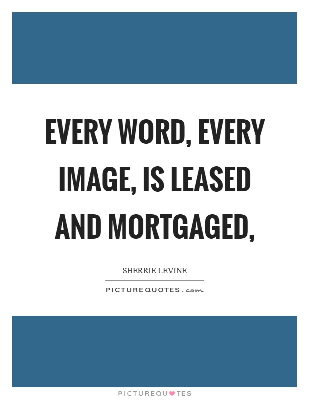 Every word, every image, is leased and mortgaged, Picture Quote #1