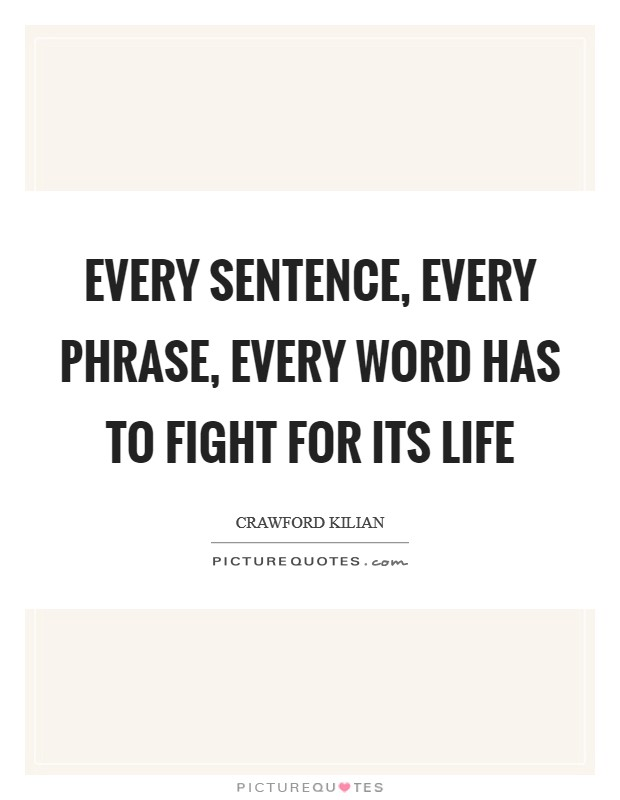 Every sentence, every phrase, every word has to fight for its life Picture Quote #1
