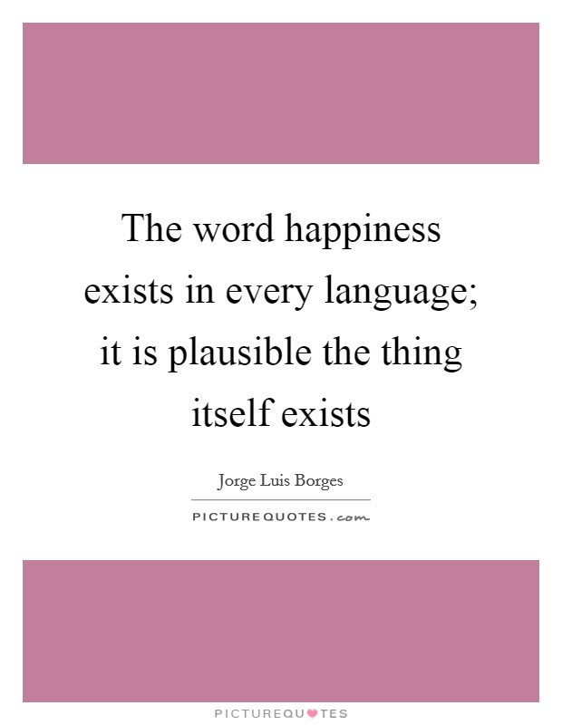 The word happiness exists in every language; it is plausible the thing itself exists Picture Quote #1