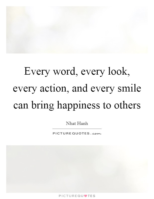 Every word, every look, every action, and every smile can bring happiness to others Picture Quote #1
