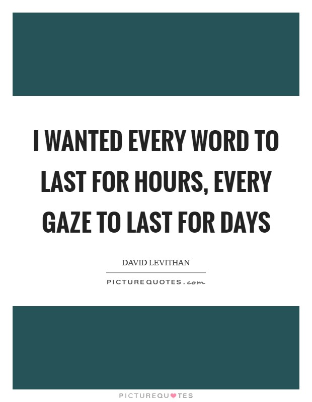 I wanted every word to last for hours, every gaze to last for days Picture Quote #1