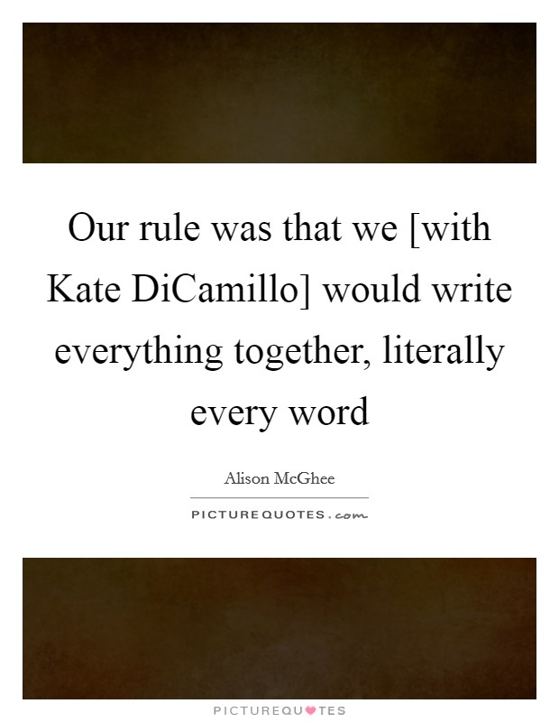 Our rule was that we [with Kate DiCamillo] would write everything together, literally every word Picture Quote #1