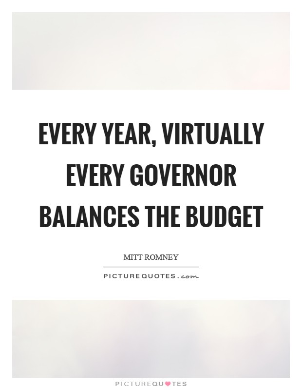 Every year, virtually every governor balances the budget Picture Quote #1