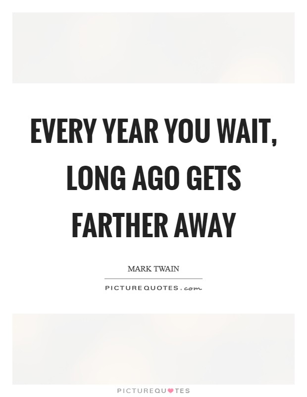 Every year you wait, long ago gets farther away Picture Quote #1