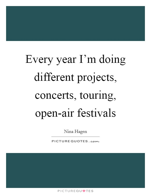 Every year I'm doing different projects, concerts, touring, open-air festivals Picture Quote #1