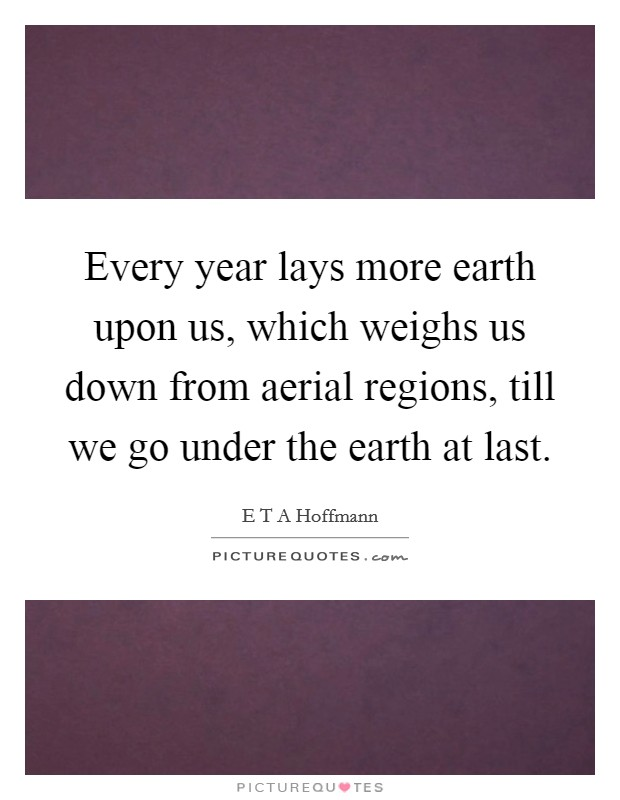 Every year lays more earth upon us, which weighs us down from aerial regions, till we go under the earth at last Picture Quote #1