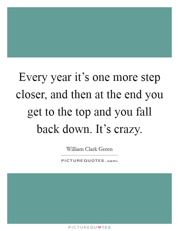 Every year it's one more step closer, and then at the end you get to the top and you fall back down. It's crazy Picture Quote #1