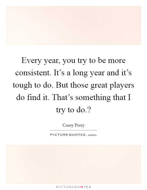 Every year, you try to be more consistent. It\'s a long year and ...
