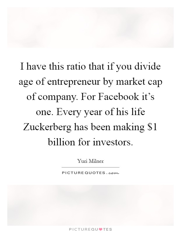 I have this ratio that if you divide age of entrepreneur by market cap of company. For Facebook it's one. Every year of his life Zuckerberg has been making $1 billion for investors. Picture Quote #1