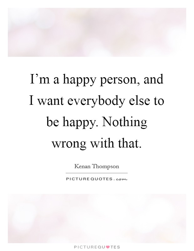I'm a happy person, and I want everybody else to be happy. Nothing wrong with that Picture Quote #1