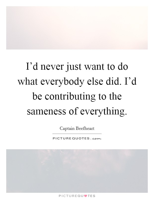 I'd never just want to do what everybody else did. I'd be contributing to the sameness of everything Picture Quote #1