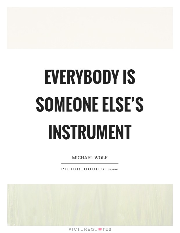 Everybody is someone else's instrument Picture Quote #1