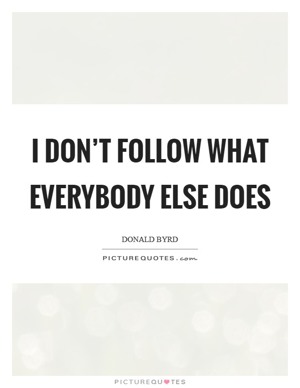 I don't follow what everybody else does Picture Quote #1