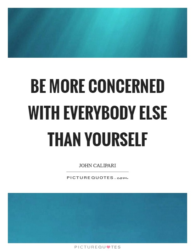 Be more concerned with everybody else than yourself Picture Quote #1