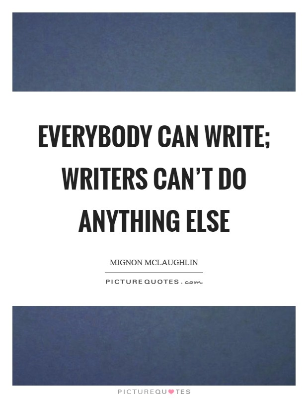 Everybody can write; writers can't do anything else Picture Quote #1