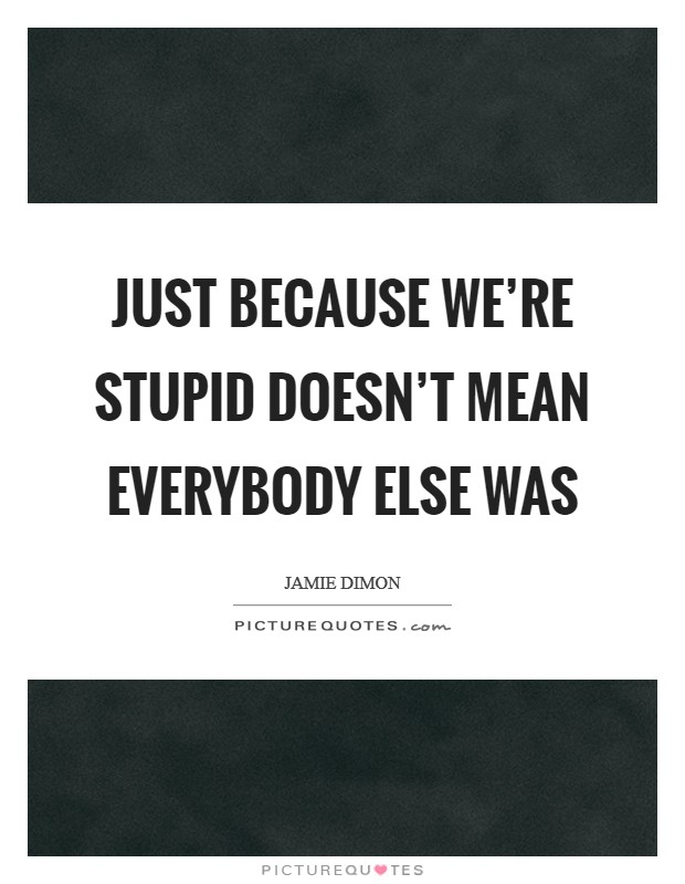 Just because we're stupid doesn't mean everybody else was Picture Quote #1
