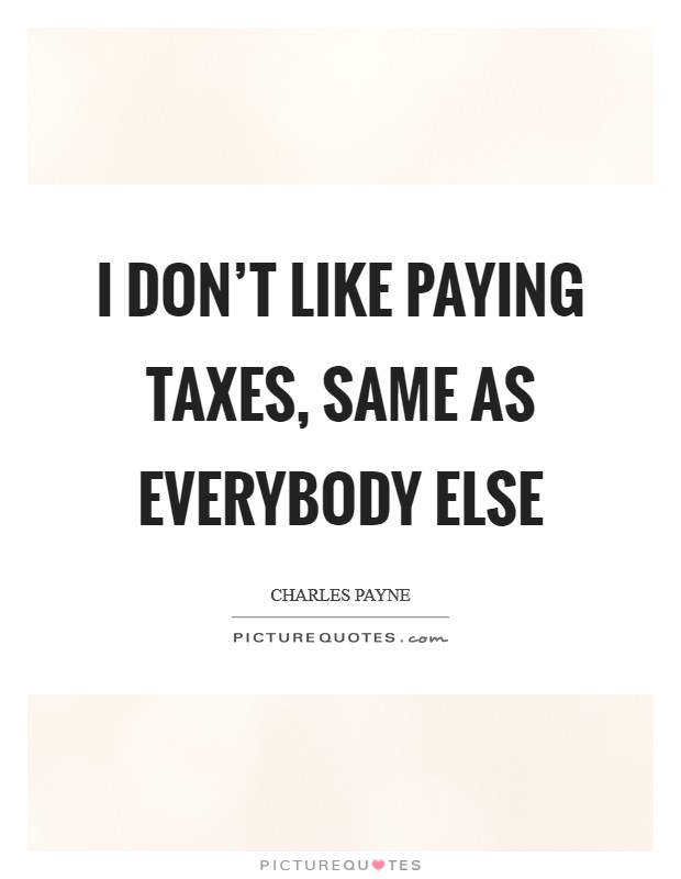 I don't like paying taxes, same as everybody else Picture Quote #1