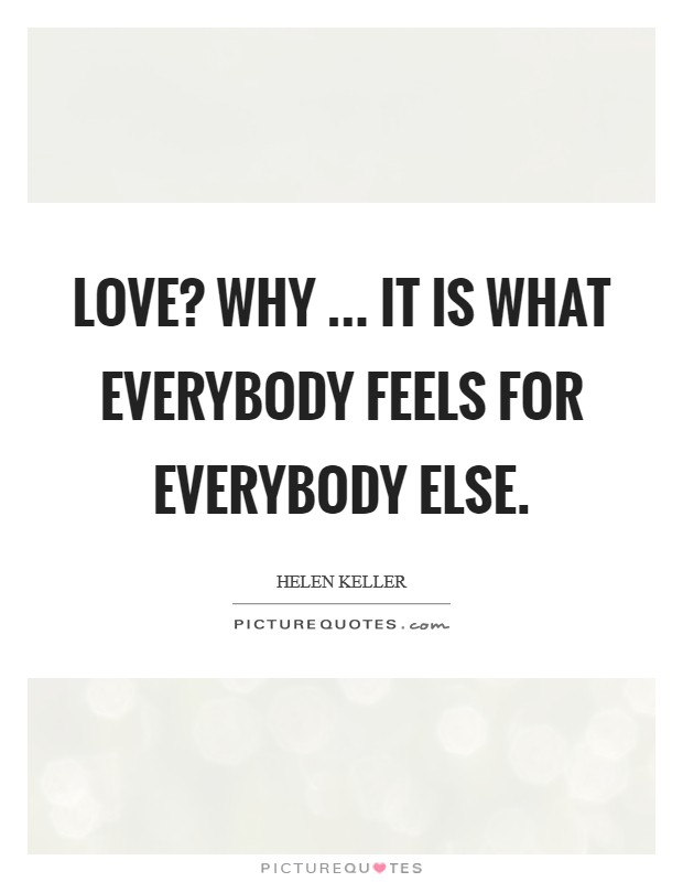 Love? Why ... it is what everybody feels for everybody else Picture Quote #1
