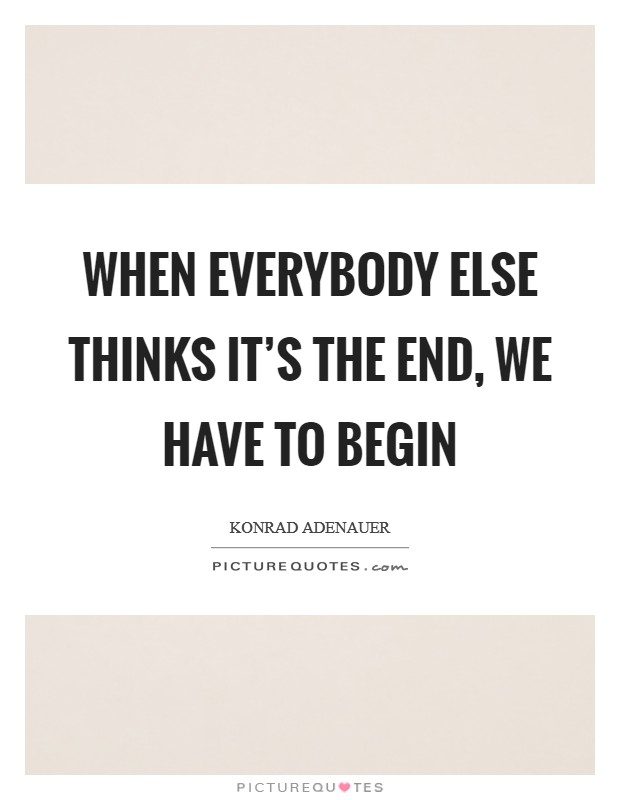 When everybody else thinks it's the end, we have to begin Picture Quote #1