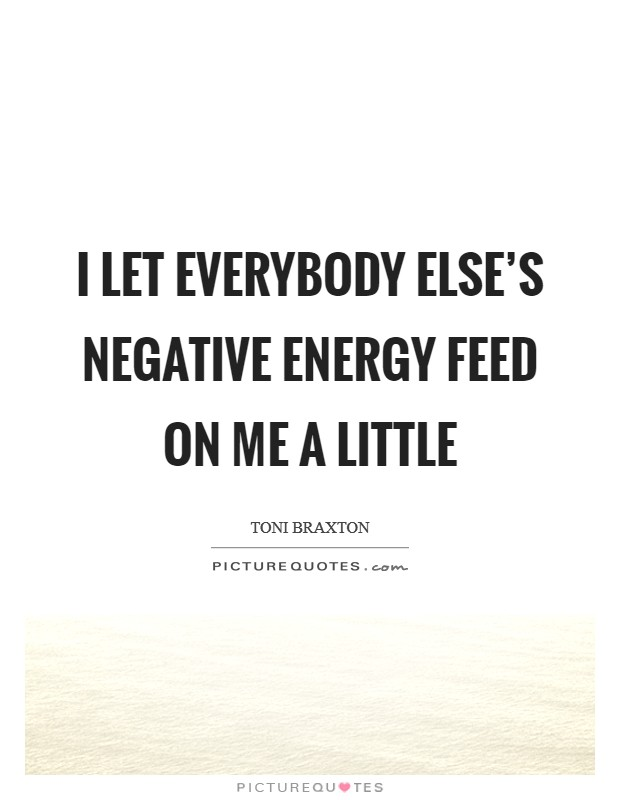 I let everybody else's negative energy feed on me a little Picture Quote #1