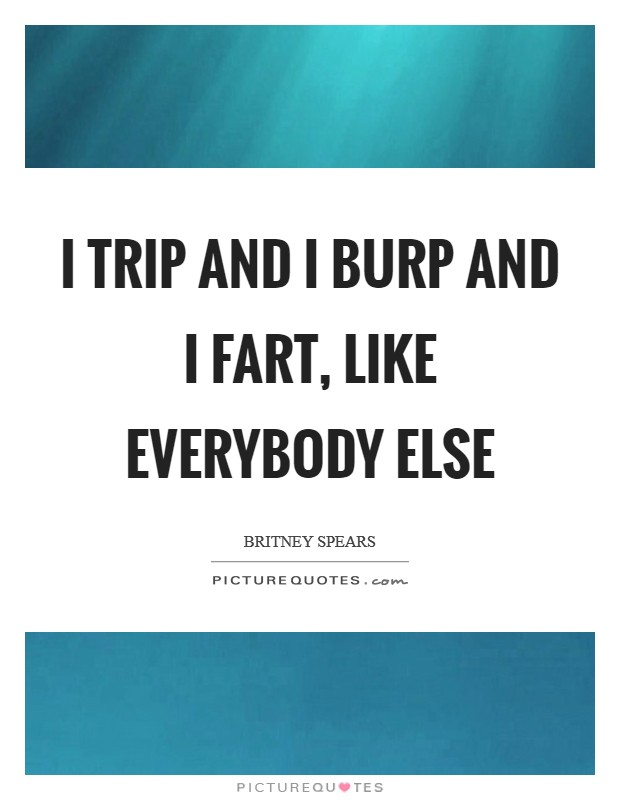 I trip and I burp and I fart, like everybody else Picture Quote #1