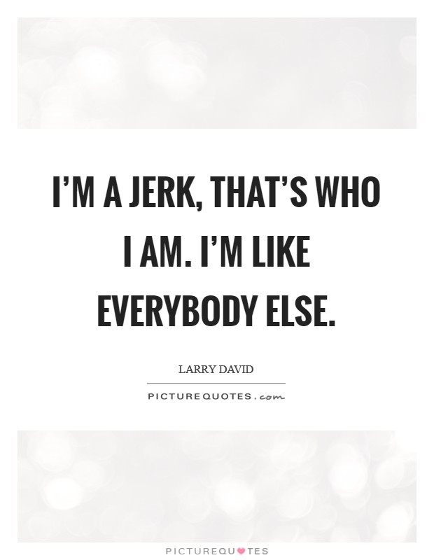 I'm a jerk, that's who I am. I'm like everybody else. Picture Quote #1