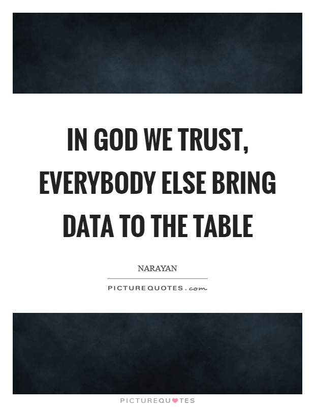 In God we trust, everybody else bring data to the table Picture Quote #1