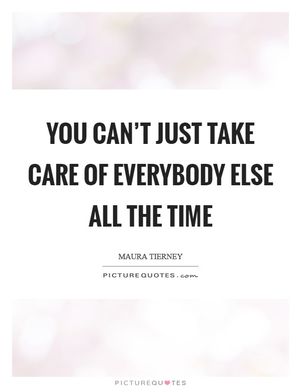 You can't just take care of everybody else all the time Picture Quote #1