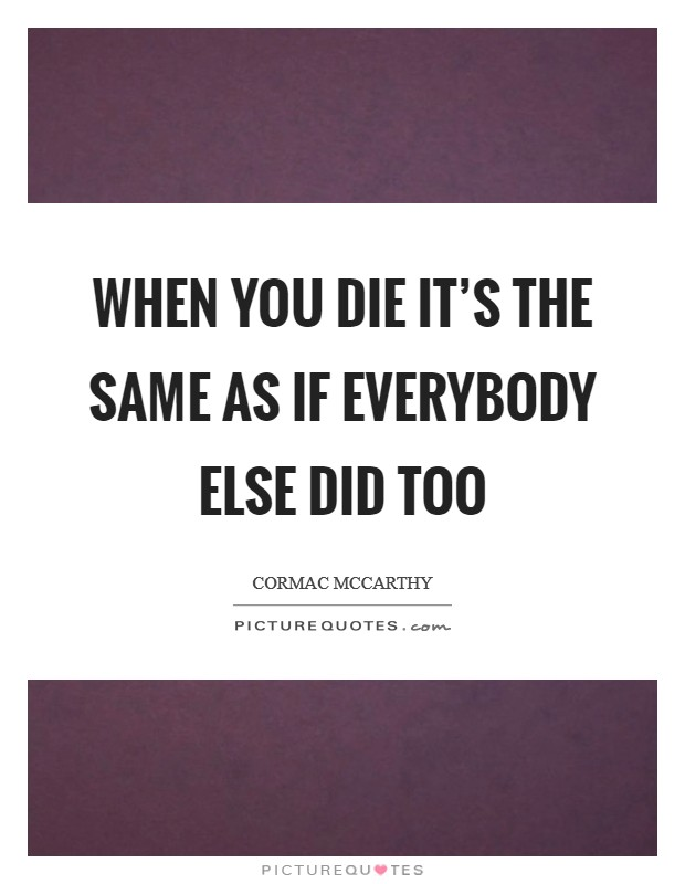 When you die it's the same as if everybody else did too Picture Quote #1