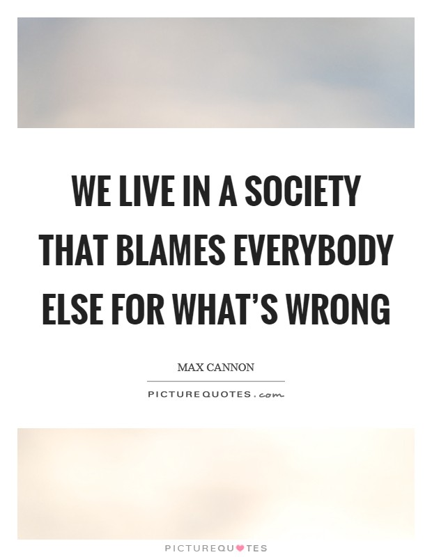 We live in a society that blames everybody else for what's wrong Picture Quote #1