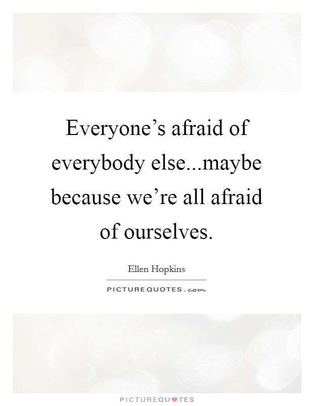 Everyone's afraid of everybody else...maybe because we're all afraid of ourselves Picture Quote #1