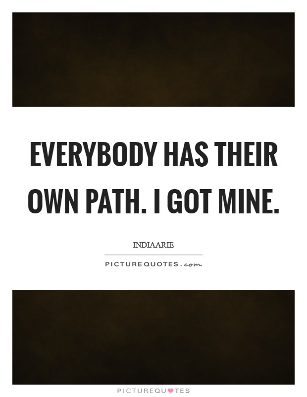 Everybody has their own path. I got mine Picture Quote #1