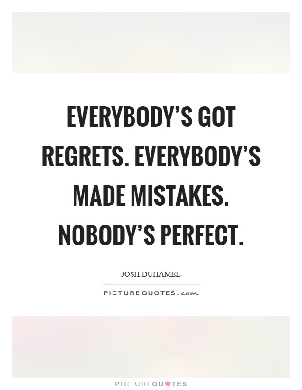 Everybody's got regrets. Everybody's made mistakes. Nobody's perfect Picture Quote #1
