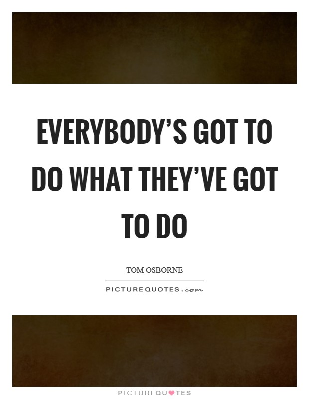 Everybody's got to do what they've got to do Picture Quote #1