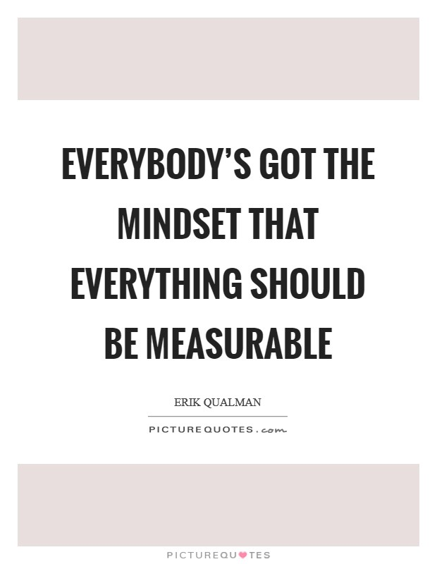 Everybody's got the mindset that everything should be measurable Picture Quote #1